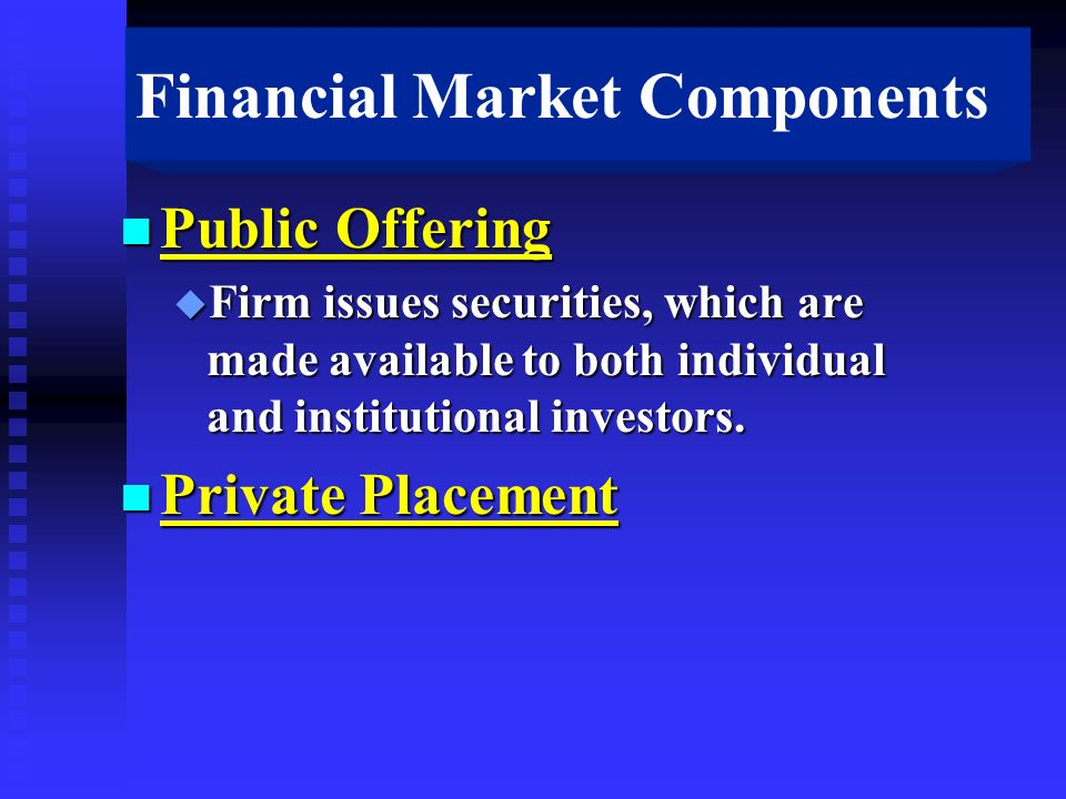 Financial Market Components n Public Offering u Firm issues securities, which are made available to both individual and institutional investors.