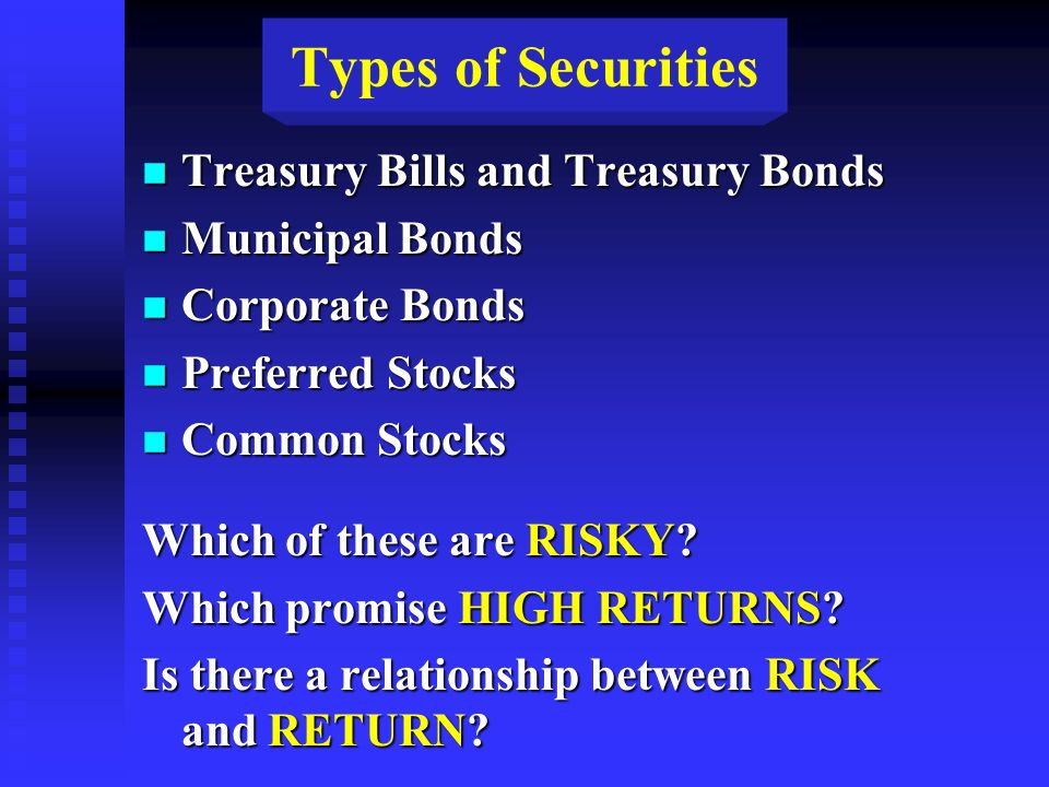 Types of Securities n Treasury Bills and Treasury Bonds n Municipal Bonds n Corporate Bonds n Preferred Stocks n Common Stocks Which of these are RISKY.