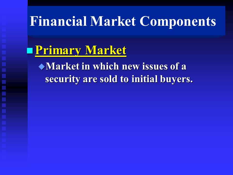 Financial Market Components n Primary Market u Market in which new issues of a security are sold to initial buyers.