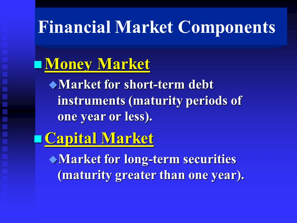 Financial Market Components n Money Market u Market for short-term debt instruments (maturity periods of one year or less).