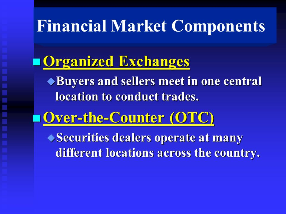 Financial Market Components n Organized Exchanges u Buyers and sellers meet in one central location to conduct trades.