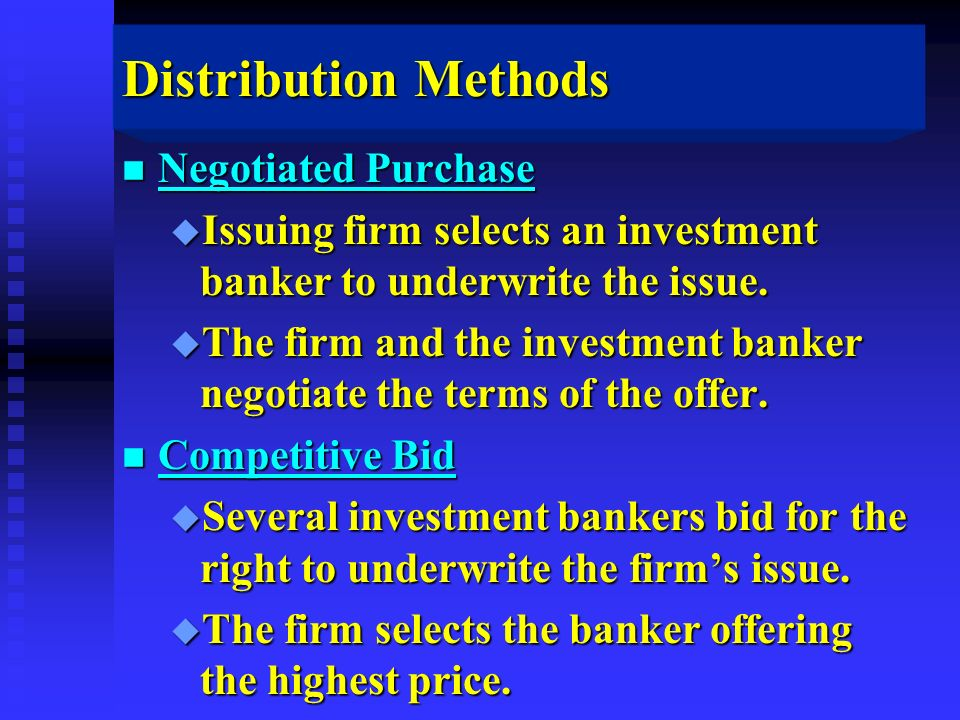 Distribution Methods n Negotiated Purchase u Issuing firm selects an investment banker to underwrite the issue.
