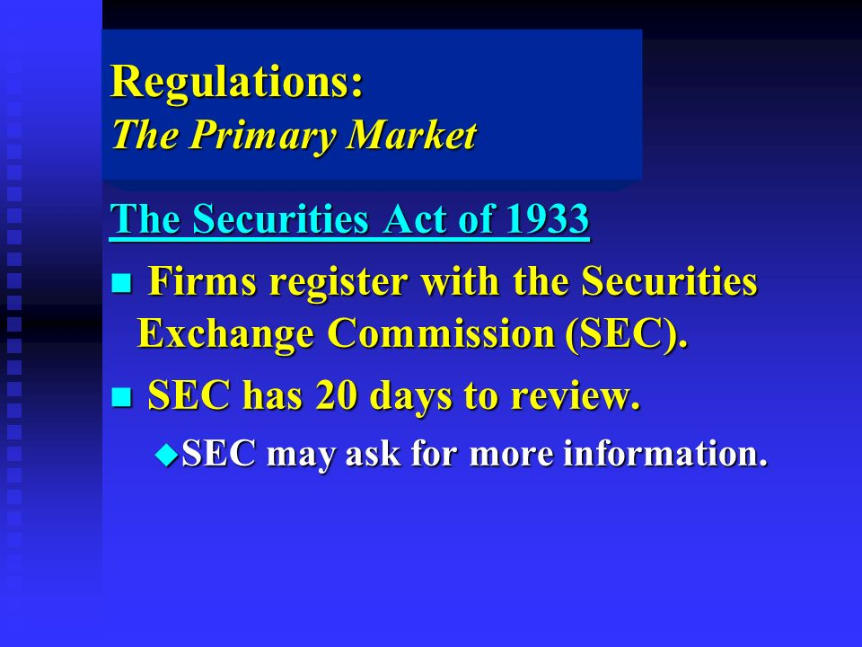 Regulations: The Primary Market The Securities Act of 1933 n Firms register with the Securities Exchange Commission (SEC).