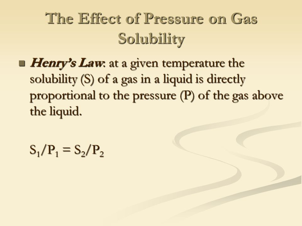 The Effect of Pressure on Gas Solubility Henry's Law: at a given temperature the solubility (S) of a gas in a liquid is directly proportional to the pressure (P) of the gas above the liquid.