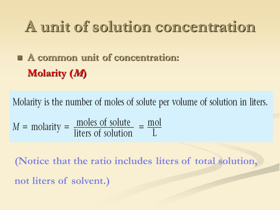 A unit of solution concentration A common unit of concentration: A common unit of concentration: Molarity (M) (Notice that the ratio includes liters of total solution, not liters of solvent.)