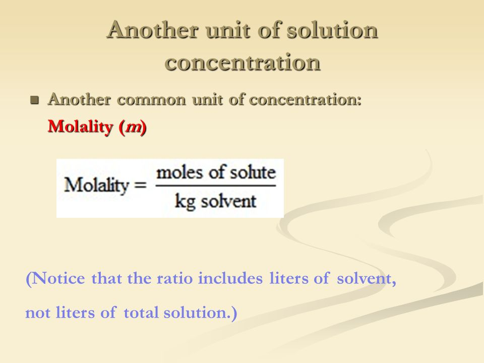 Another unit of solution concentration Another common unit of concentration: Another common unit of concentration: Molality (m) (Notice that the ratio includes liters of solvent, not liters of total solution.)