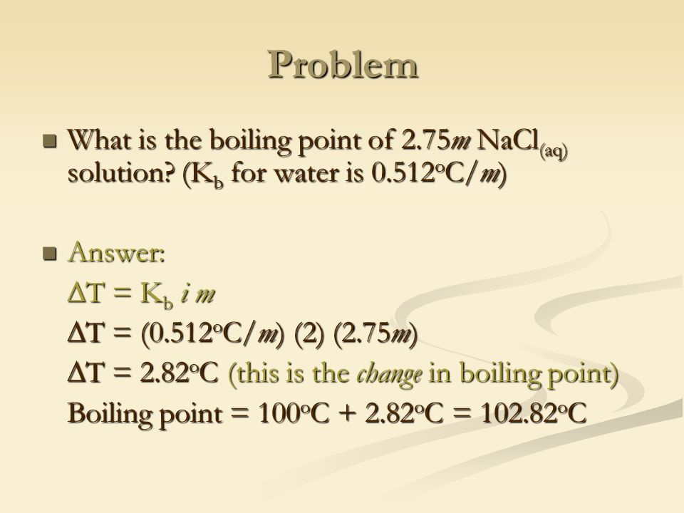 Problem What is the boiling point of 2.75m NaCl (aq) solution.