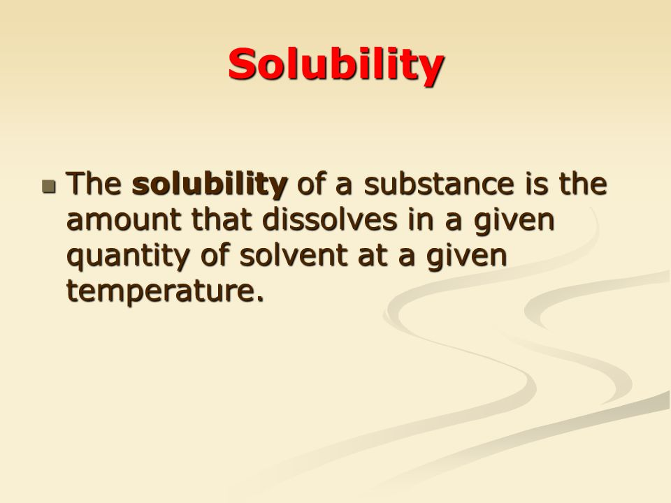 Solubility The solubility of a substance is the amount that dissolves in a given quantity of solvent at a given temperature.