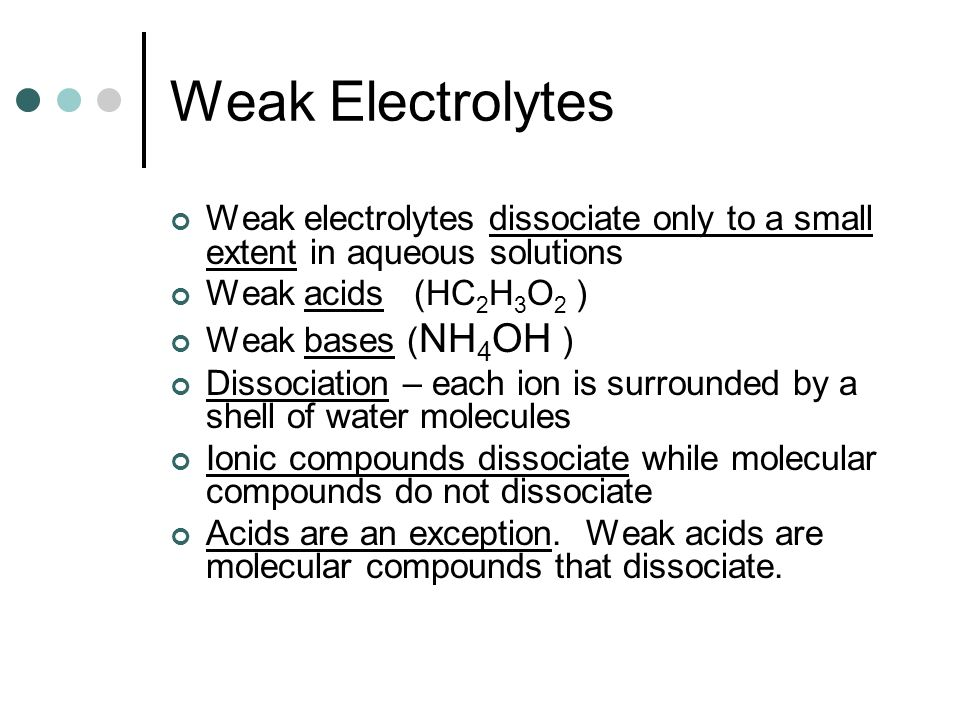 Weak Electrolytes Weak electrolytes dissociate only to a small extent in aqueous solutions Weak acids (HC 2 H 3 O 2 ) Weak bases ( NH 4 OH ) Dissociation – each ion is surrounded by a shell of water molecules Ionic compounds dissociate while molecular compounds do not dissociate Acids are an exception.