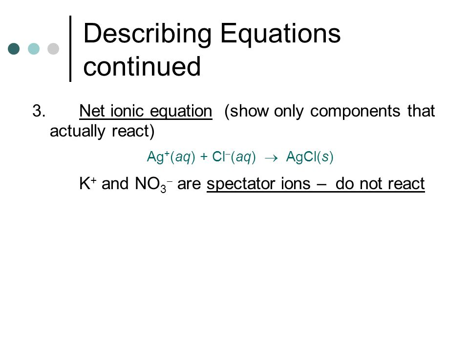 Describing Equations continued 3.Net ionic equation (show only components that actually react) Ag + (aq) + Cl  (aq)  AgCl(s) K + and NO 3  are spectator ions – do not react