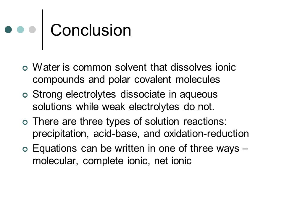 Conclusion Water is common solvent that dissolves ionic compounds and polar covalent molecules Strong electrolytes dissociate in aqueous solutions while weak electrolytes do not.