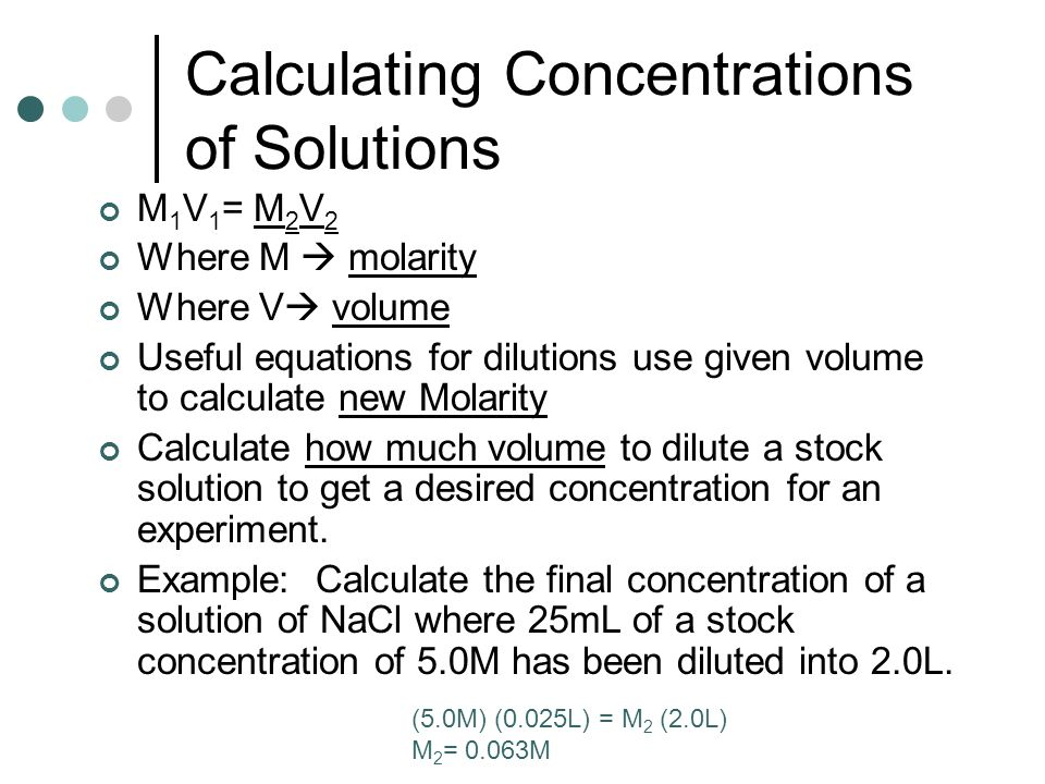 Calculating Concentrations of Solutions M 1 V 1 = M 2 V 2 Where M  molarity Where V  volume Useful equations for dilutions use given volume to calculate new Molarity Calculate how much volume to dilute a stock solution to get a desired concentration for an experiment.