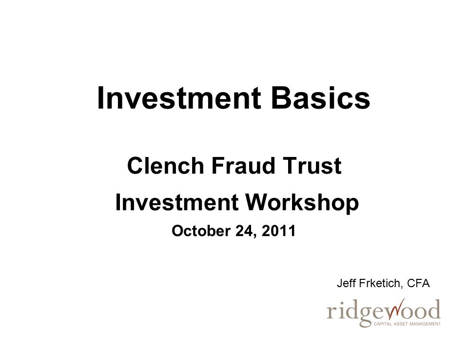 Investment Basics Clench Fraud Trust Investment Workshop October 24, 2011 Jeff Frketich, CFA