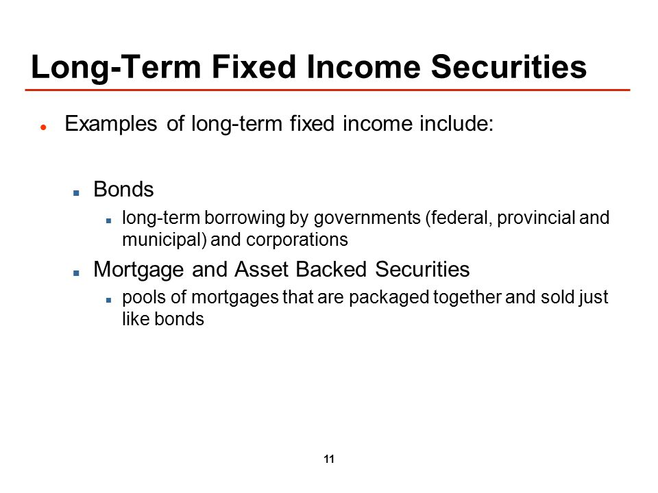 11 Long-Term Fixed Income Securities Examples of long-term fixed income include: Bonds long-term borrowing by governments (federal, provincial and municipal) and corporations Mortgage and Asset Backed Securities pools of mortgages that are packaged together and sold just like bonds