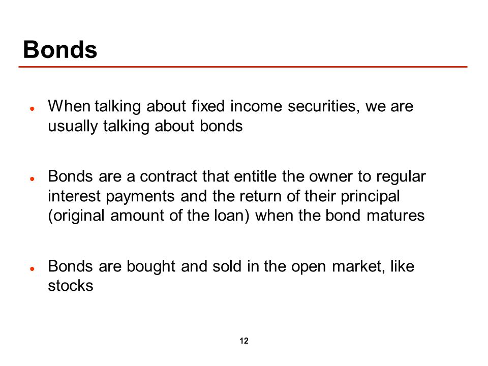 12 Bonds When talking about fixed income securities, we are usually talking about bonds Bonds are a contract that entitle the owner to regular interest payments and the return of their principal (original amount of the loan) when the bond matures Bonds are bought and sold in the open market, like stocks