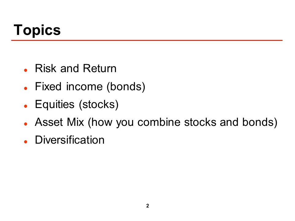2 Topics Risk and Return Fixed income (bonds) Equities (stocks) Asset Mix (how you combine stocks and bonds) Diversification