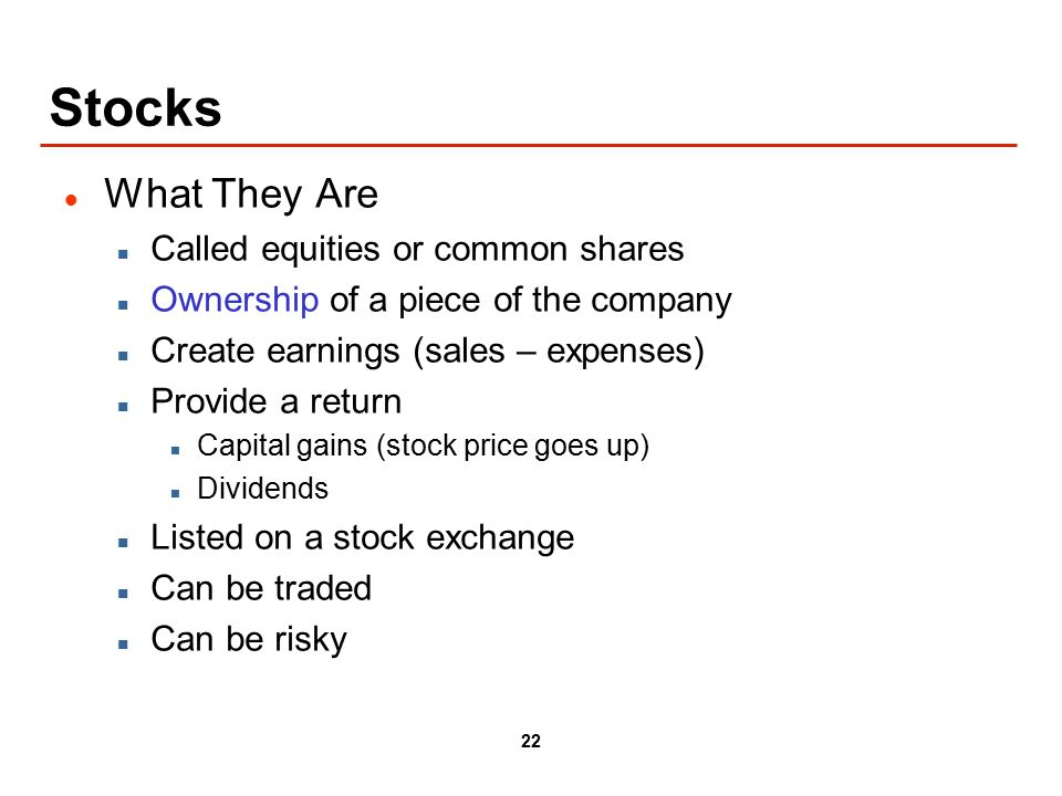 22 Stocks What They Are Called equities or common shares Ownership of a piece of the company Create earnings (sales – expenses) Provide a return Capital gains (stock price goes up) Dividends Listed on a stock exchange Can be traded Can be risky