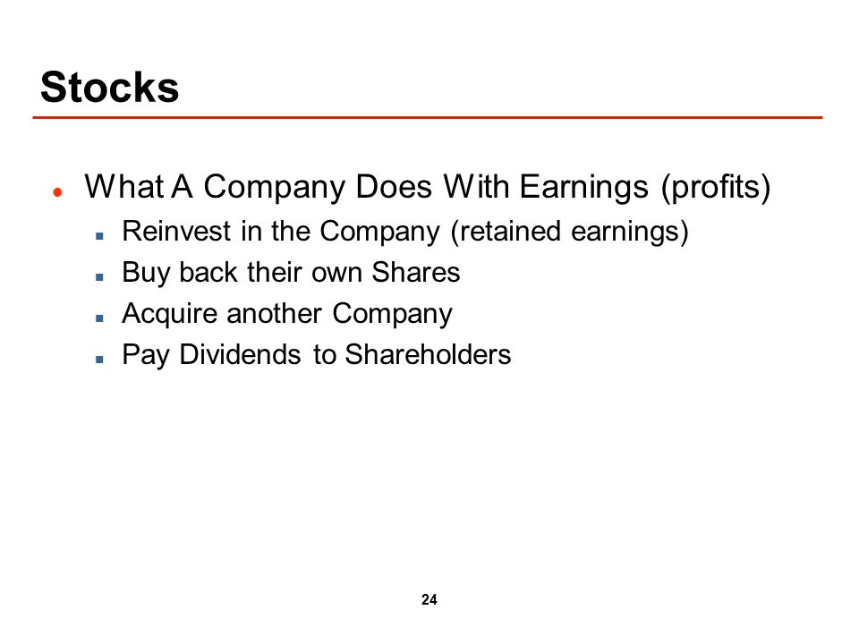 24 Stocks What A Company Does With Earnings (profits) Reinvest in the Company (retained earnings) Buy back their own Shares Acquire another Company Pay Dividends to Shareholders