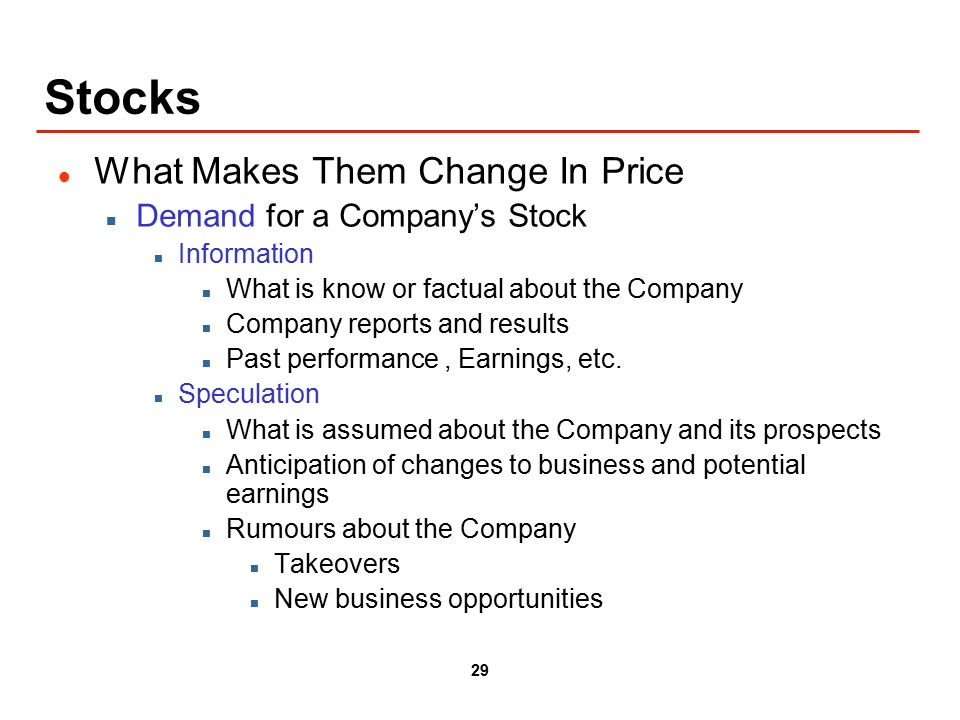 29 Stocks What Makes Them Change In Price Demand for a Company's Stock Information What is know or factual about the Company Company reports and results Past performance, Earnings, etc.