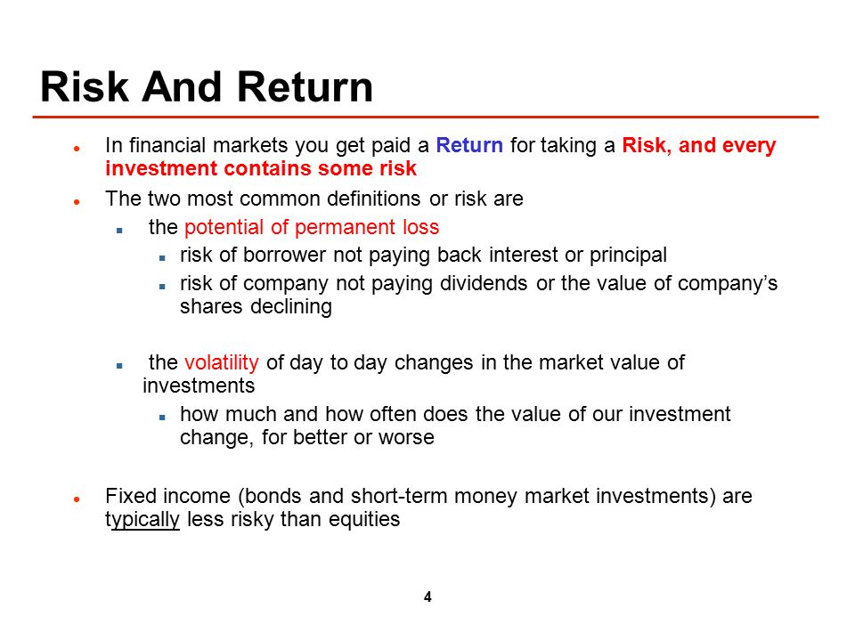 4 Risk And Return In financial markets you get paid a Return for taking a Risk, and every investment contains some risk The two most common definitions or risk are the potential of permanent loss risk of borrower not paying back interest or principal risk of company not paying dividends or the value of company's shares declining the volatility of day to day changes in the market value of investments how much and how often does the value of our investment change, for better or worse Fixed income (bonds and short-term money market investments) are typically less risky than equities