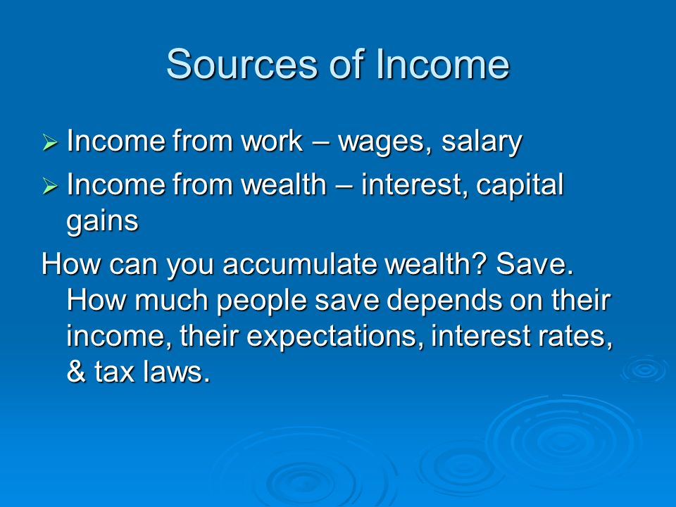 Sources of Income  Income from work – wages, salary  Income from wealth – interest, capital gains How can you accumulate wealth.