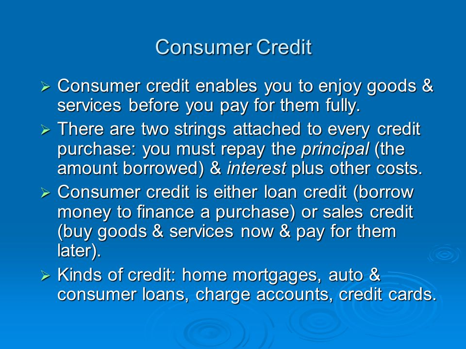 Consumer Credit  Consumer credit enables you to enjoy goods & services before you pay for them fully.