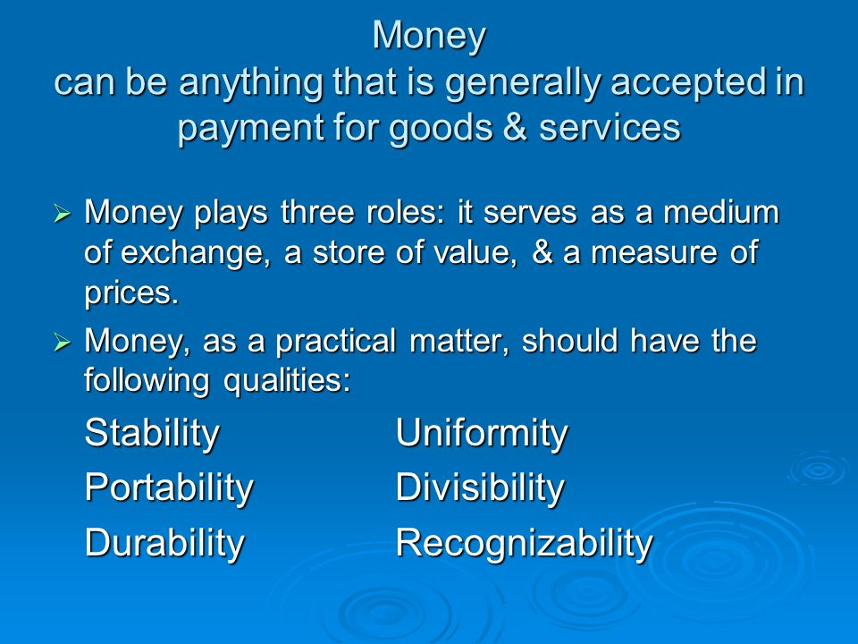Money can be anything that is generally accepted in payment for goods & services  Money plays three roles: it serves as a medium of exchange, a store of value, & a measure of prices.