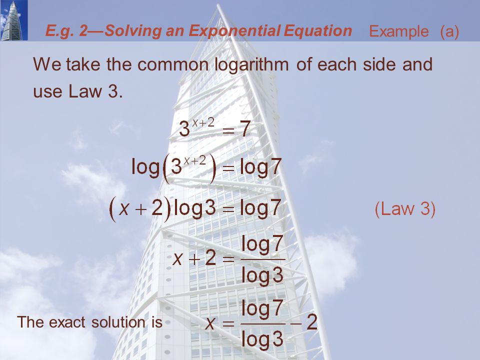 E.g. 2—Solving an Exponential Equation We take the common logarithm of each side and use Law 3.