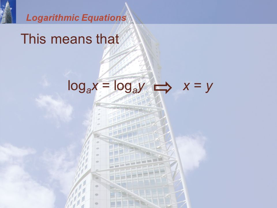 Logarithmic Equations This means that log a x = log a y x = y