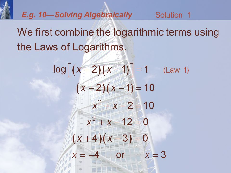 E.g. 10—Solving Algebraically We first combine the logarithmic terms using the Laws of Logarithms.