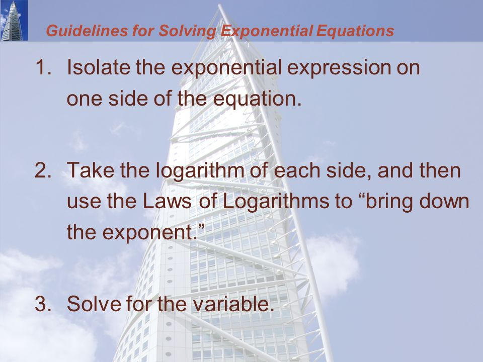 Guidelines for Solving Exponential Equations 1.Isolate the exponential expression on one side of the equation.