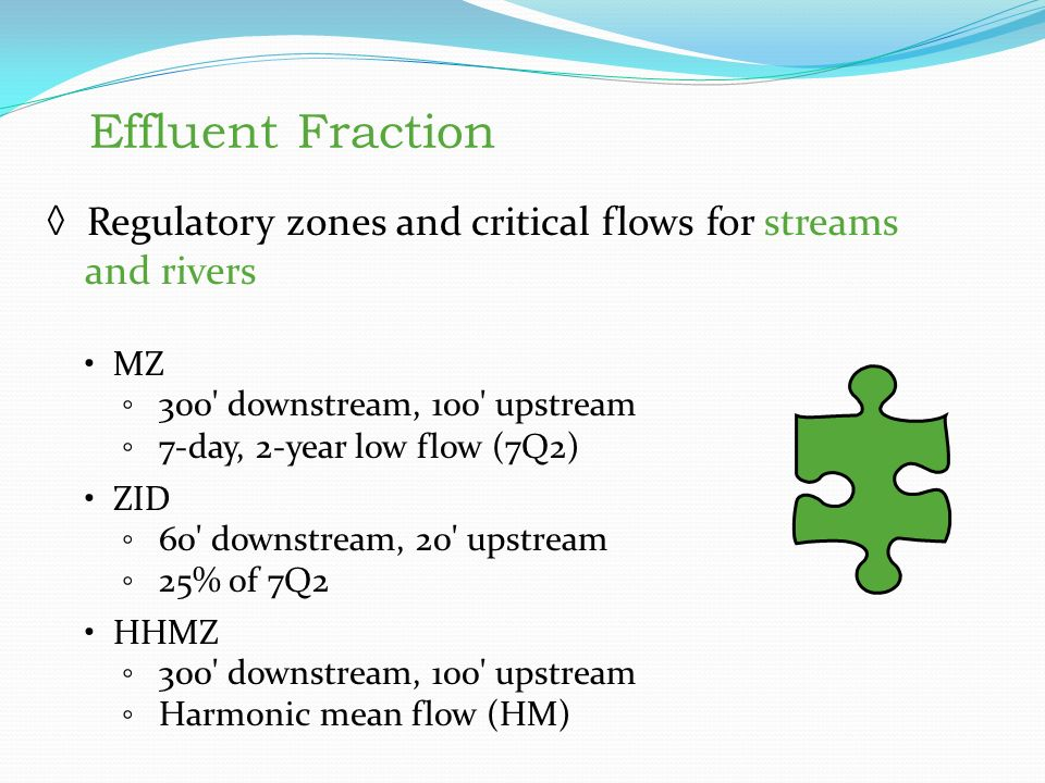 Effluent Fraction ◊ Regulatory zones and critical flows for streams and rivers MZ ◦ 300 downstream, 100 upstream ◦ 7-day, 2-year low flow (7Q2) ZID ◦ 60 downstream, 20 upstream ◦ 25% of 7Q2 HHMZ ◦ 300 downstream, 100 upstream ◦ Harmonic mean flow (HM) Effluent Fraction Regulatory zones and critical flows for streams and rivers MZ 300 downstream, 100 upstream 7-day, 2-year low flow (7Q2) ZID 60 downstream, 20 upstream 25% of 7Q2 HHMZ 300 downstream, 100 upstream Harmonic mean flow (HM)