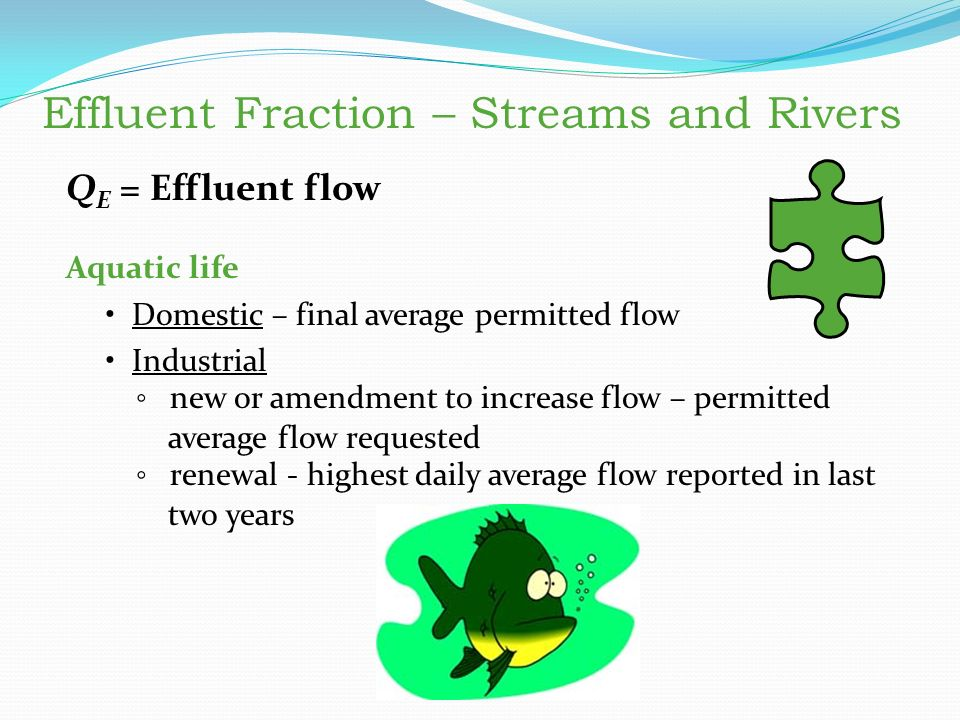 Q E = Effluent flow Aquatic life Domestic – final average permitted flow Industrial ◦ new or amendment to increase flow – permitted average flow requested ◦ renewal - highest daily average flow reported in last two years Effluent Fraction – Streams and Rivers Q E = Effluent flow Aquatic life Domestic – final average permitted flow Industrial new or amendment to increase flow – permitted average flow requested renewal - highest daily average flow reported in last two years