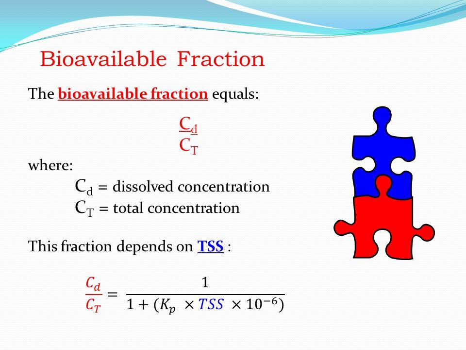 Bioavailable Fraction The bioavailable fraction equals: C d C T where: C d = dissolved concentration C T = total concentration This fraction depends on TSS : Bioavailable Fraction