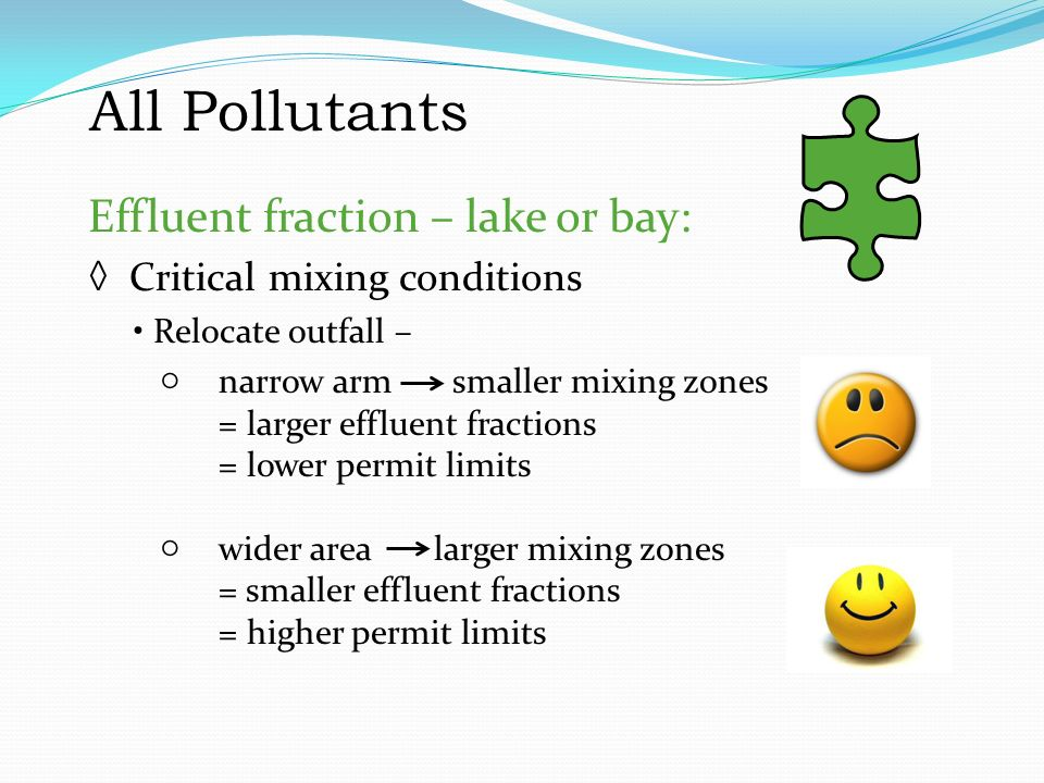 All Pollutants Effluent fraction – lake or bay: ◊ Critical mixing conditions Relocate outfall – ○narrow arm smaller mixing zones = larger effluent fractions = lower permit limits ○wider area larger mixing zones = smaller effluent fractions = higher permit limits All Pollutants Effluent fraction – lake or bay: Critical mixing conditions Relocate outfall – narrow arm = smaller mixing zones = larger effluent fractions = lower permit limits wider area = larger mixing zones = smaller effluent fractions = higher permit limits