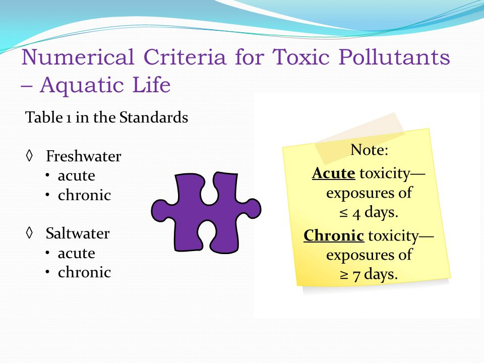 Numerical Criteria for Toxic Pollutants – Aquatic Life Table 1 in the Standards ◊ Freshwater acute chronic ◊ Saltwater acute chronic Note: Acute toxicity— exposures of ≤ 4 days.