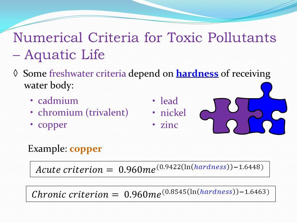 ◊ Some freshwater criteria depend on hardness of receiving water body: cadmium chromium (trivalent) copper lead nickel zinc Example: copper Numerical Criteria for Toxic Pollutants – Aquatic Life