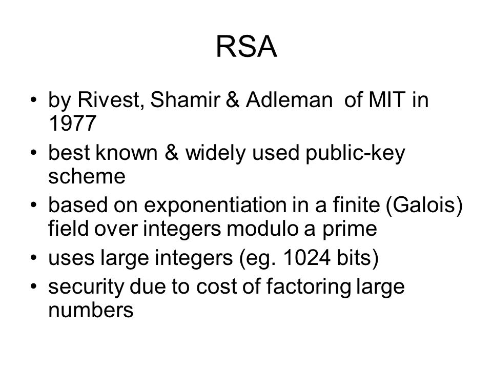 RSA by Rivest, Shamir & Adleman of MIT in 1977 best known & widely used public-key scheme based on exponentiation in a finite (Galois) field over integers modulo a prime uses large integers (eg.