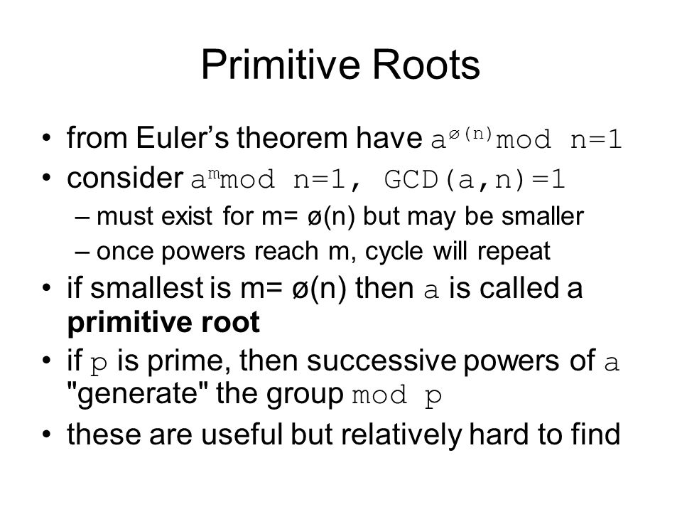 Primitive Roots from Euler's theorem have a ø(n) mod n=1 consider a m mod n=1, GCD(a,n)=1 –must exist for m= ø(n) but may be smaller –once powers reach m, cycle will repeat if smallest is m= ø(n) then a is called a primitive root if p is prime, then successive powers of a generate the group mod p these are useful but relatively hard to find