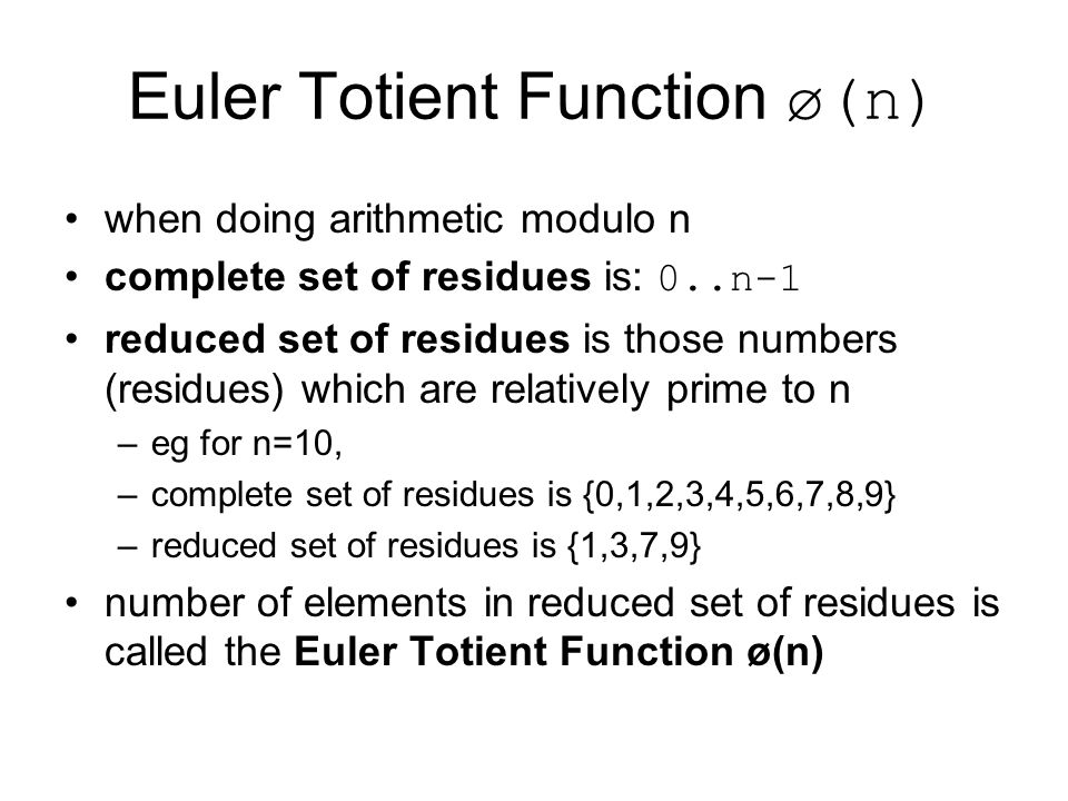 Euler Totient Function ø(n) when doing arithmetic modulo n complete set of residues is: 0..n-1 reduced set of residues is those numbers (residues) which are relatively prime to n –eg for n=10, –complete set of residues is {0,1,2,3,4,5,6,7,8,9} –reduced set of residues is {1,3,7,9} number of elements in reduced set of residues is called the Euler Totient Function ø(n)