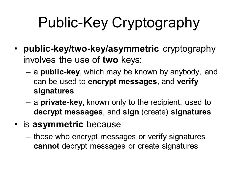 Public-Key Cryptography public-key/two-key/asymmetric cryptography involves the use of two keys: –a public-key, which may be known by anybody, and can be used to encrypt messages, and verify signatures –a private-key, known only to the recipient, used to decrypt messages, and sign (create) signatures is asymmetric because –those who encrypt messages or verify signatures cannot decrypt messages or create signatures