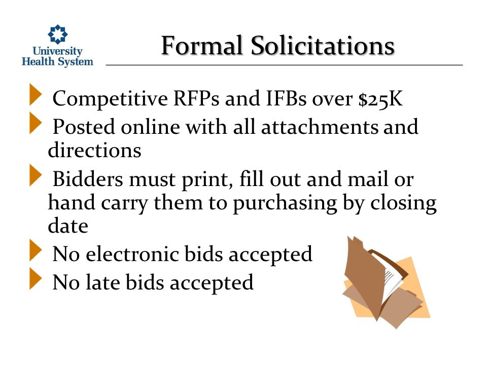 Formal Solicitations Competitive RFPs and IFBs over $25K Posted online with all attachments and directions Bidders must print, fill out and mail or hand carry them to purchasing by closing date No electronic bids accepted No late bids accepted