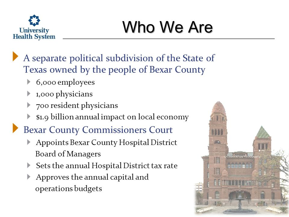 Who We Are A separate political subdivision of the State of Texas owned by the people of Bexar County 6,000 employees 1,000 physicians 700 resident physicians $1.9 billion annual impact on local economy Bexar County Commissioners Court Appoints Bexar County Hospital District Board of Managers Sets the annual Hospital District tax rate Approves the annual capital and operations budgets