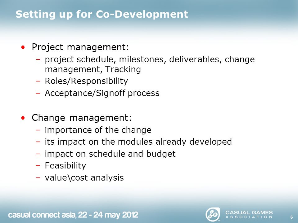 Setting up for Co-Development Project management: –project schedule, milestones, deliverables, change management, Tracking –Roles/Responsibility –Acceptance/Signoff process Change management: –importance of the change –its impact on the modules already developed –impact on schedule and budget –Feasibility –value\cost analysis 6