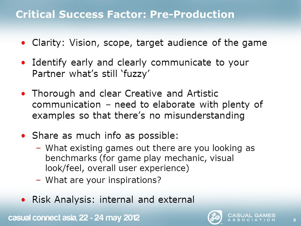 Critical Success Factor: Pre-Production Clarity: Vision, scope, target audience of the game Identify early and clearly communicate to your Partner what's still 'fuzzy' Thorough and clear Creative and Artistic communication – need to elaborate with plenty of examples so that there's no misunderstanding Share as much info as possible: –What existing games out there are you looking as benchmarks (for game play mechanic, visual look/feel, overall user experience) –What are your inspirations.