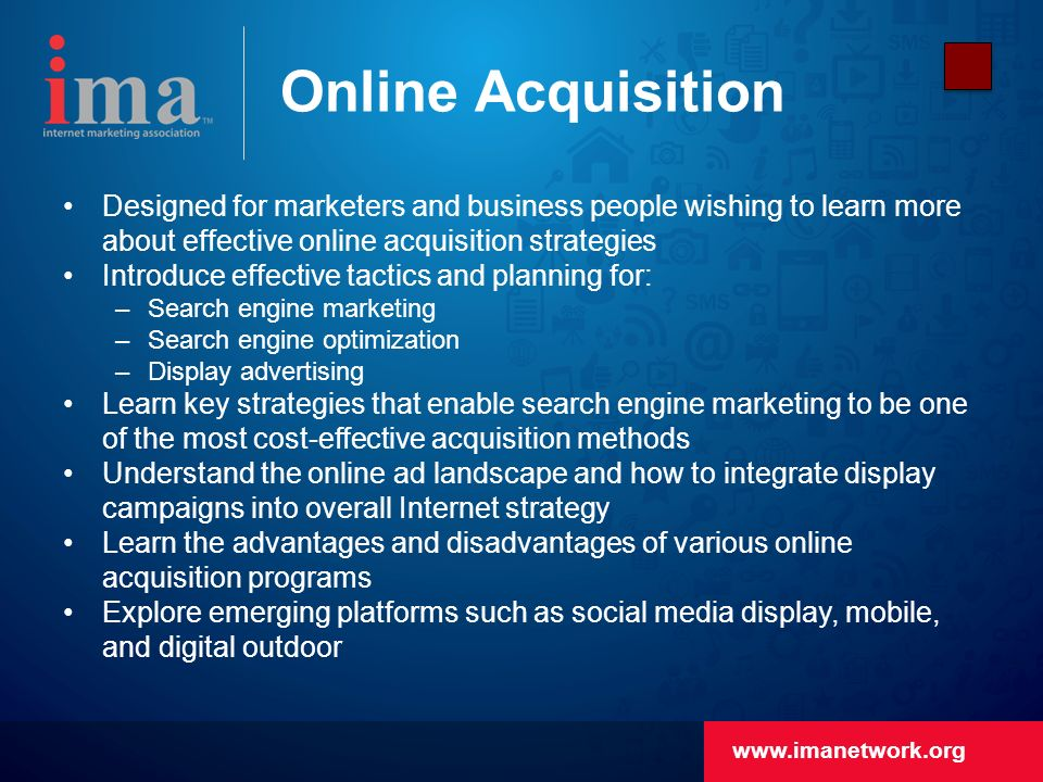 Online Acquisition Designed for marketers and business people wishing to learn more about effective online acquisition strategies Introduce effective tactics and planning for: –Search engine marketing –Search engine optimization –Display advertising Learn key strategies that enable search engine marketing to be one of the most cost-effective acquisition methods Understand the online ad landscape and how to integrate display campaigns into overall Internet strategy Learn the advantages and disadvantages of various online acquisition programs Explore emerging platforms such as social media display, mobile, and digital outdoor
