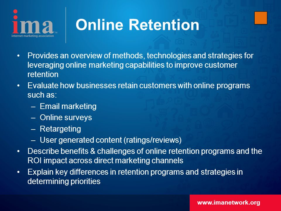 Online Retention Provides an overview of methods, technologies and strategies for leveraging online marketing capabilities to improve customer retention Evaluate how businesses retain customers with online programs such as: – marketing –Online surveys –Retargeting –User generated content (ratings/reviews) Describe benefits & challenges of online retention programs and the ROI impact across direct marketing channels Explain key differences in retention programs and strategies in determining priorities
