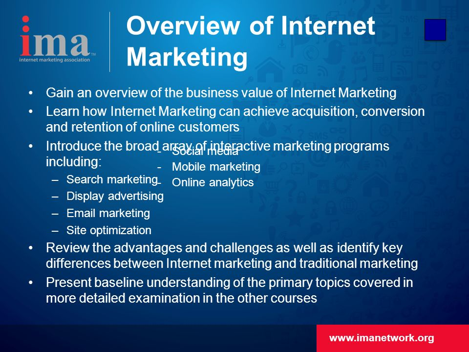 Overview of Internet Marketing Gain an overview of the business value of Internet Marketing Learn how Internet Marketing can achieve acquisition, conversion and retention of online customers Introduce the broad array of interactive marketing programs including: –Search marketing –Display advertising – marketing –Site optimization Review the advantages and challenges as well as identify key differences between Internet marketing and traditional marketing Present baseline understanding of the primary topics covered in more detailed examination in the other courses  Social media  Mobile marketing  Online analytics