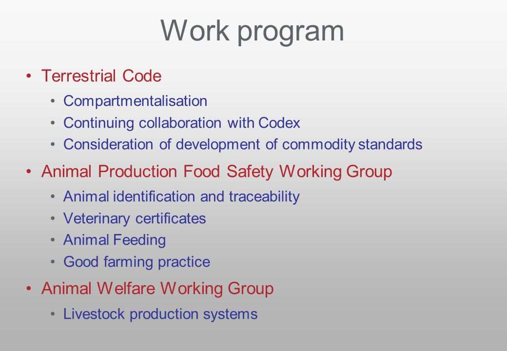 Work program Terrestrial Code Compartmentalisation Continuing collaboration with Codex Consideration of development of commodity standards Animal Production Food Safety Working Group Animal identification and traceability Veterinary certificates Animal Feeding Good farming practice Animal Welfare Working Group Livestock production systems