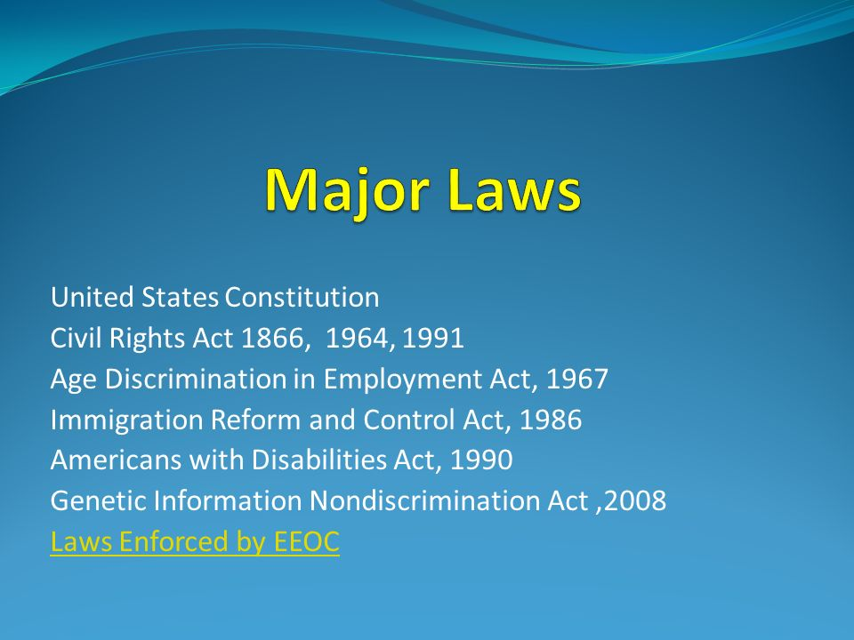 United States Constitution Civil Rights Act 1866, 1964, 1991 Age Discrimination in Employment Act, 1967 Immigration Reform and Control Act, 1986 Americans with Disabilities Act, 1990 Genetic Information Nondiscrimination Act,2008 Laws Enforced by EEOC